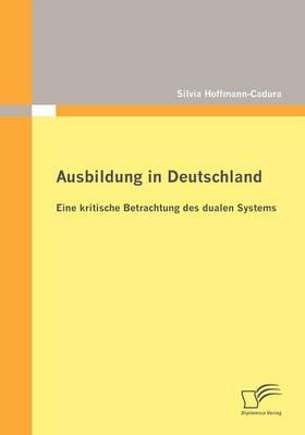 Ausbildung in Deutschland: Eine Kritische Betrachtung Des Dualen Systems (Paperback)