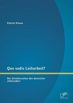 Quo Vadis Leiharbeit?: Die Schattenseiten Des Deutschen Jobwunders (Paperback)