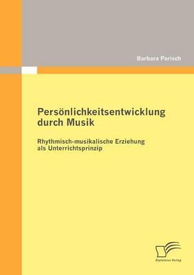 Pers Nlichkeitsentwicklung Durch Musik: Rhythmisch-Musikalische Erziehung ALS Unterrichtsprinzip (Paperback)