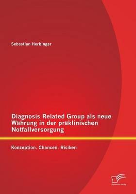 Diagnosis Related Group ALS Neue Wahrung in Der Praklinischen Notfallversorgung: Konzeption. Chancen. Risiken (Paperback)