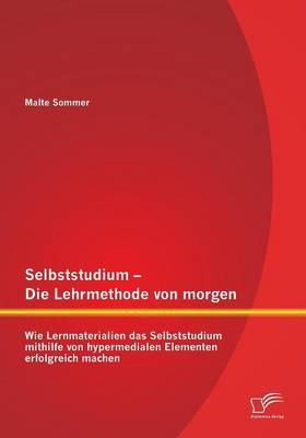 Selbststudium - Die Lehrmethode Von Morgen: Wie Lernmaterialien Das Selbststudium Mithilfe Von Hypermedialen Elementen Erfolgreich Machen (Paperback)