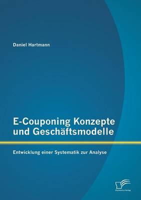 E-Couponing Konzepte Und Geschaftsmodelle: Entwicklung Einer Systematik Zur Analyse (Paperback)