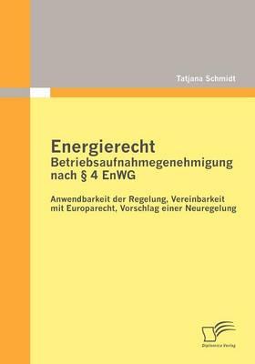 Energierecht - Betriebsaufnahmegenehmigung Nach 4 Enwg: Anwendbarkeit Der Regelung, Vereinbarkeit Mit Europarecht, Vorschlag Einer Neuregelung (Paperback)