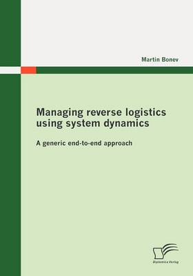 Managing Reverse Logistics Using System Dynamics: A Generic End-to-end Approach (Paperback)