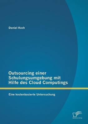Outsourcing Einer Schulungsumgebung Mit Hilfe Des Cloud Computings: Eine Kostenbasierte Untersuchung (Paperback)