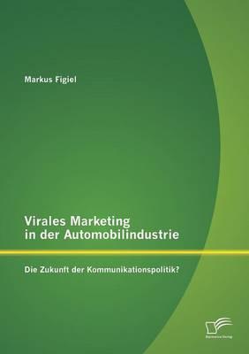 Virales Marketing in Der Automobilindustrie: Die Zukunft Der Kommunikationspolitik? (Paperback)