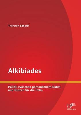 Alkibiades: Politik Zwischen Personlichem Ruhm Und Nutzen Fur Die Polis (Paperback)