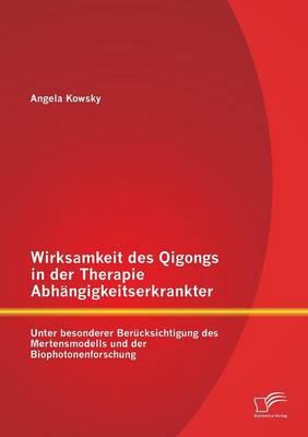 Wirksamkeit Des Qigongs in Der Therapie Abhangigkeitserkrankter: Unter Besonderer Berucksichtigung Des Mertensmodells Und Der Biophotonenforschung (Paperback)