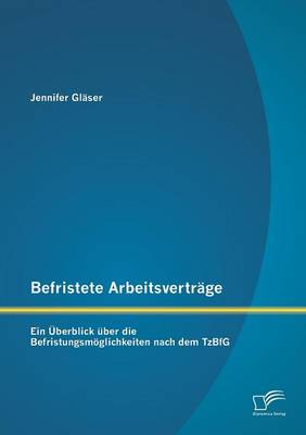 Befristete Arbeitsvertrage: Ein Uberblick Uber Die Befristungsmoglichkeiten Nach Dem Tzbfg (Paperback)