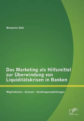 Das Marketing ALS Hilfsmittel Zur Uberwindung Von Liquiditatskrisen in Banken: Moglichkeiten - Grenzen - Handlungsempfehlungen (Paperback)