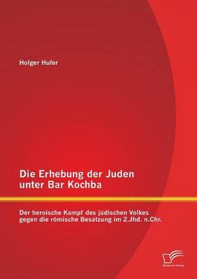 Die Erhebung Der Juden Unter Bar Kochba: Der Heroische Kampf Des Judischen Volkes Gegen Die Romische Besatzung Im 2.Jhd. N.Chr. (Paperback)