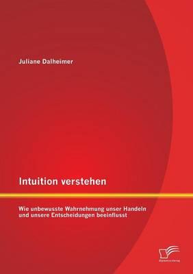 Intuition Verstehen: Wie Unbewusste Wahrnehmung Unser Handeln Und Unsere Entscheidungen Beeinflusst (Paperback)