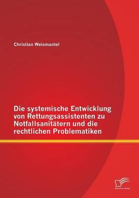 Die Systemische Entwicklung Von Rettungsassistenten Zu Notfallsanitatern Und Die Rechtlichen Problematiken (Paperback)