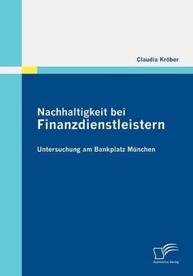 Nachhaltigkeit Bei Finanzdienstleistern: Untersuchung Am Bankplatz M Nchen (Paperback)