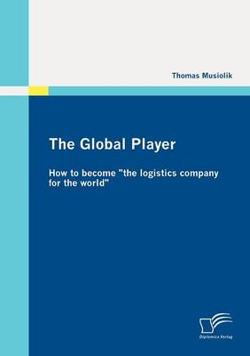"""The Global Player: How to Become """"the Logistics Company for the World"""" (Paperback)"""