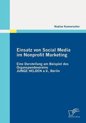 Einsatz Von Social Media Im Nonprofit Marketing: Eine Darstellung Am Beispiel Des Organspendevereins Junge Helden E.V., Berlin (Paperback)