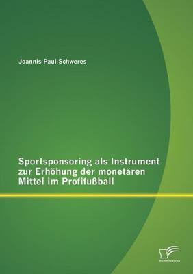 Sportsponsoring ALS Instrument Zur Erhohung Der Monetaren Mittel Im Profifussball (Paperback)