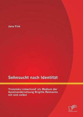 Sehnsucht Nach Identitat - 'Franziska Linkerhand' ALS Medium Der Auseinandersetzung Brigitte Reimanns Mit Sich Selbst (Paperback)
