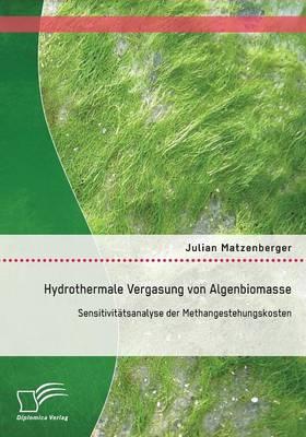 Hydrothermale Vergasung Von Algenbiomasse: Sensitivitatsanalyse Der Methangestehungskosten (Paperback)