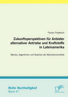 Zukunftsperspektiven Fur Anbieter Alternativer Antriebe Und Kraftstoffe in Lateinamerika: Mexiko, Argentinien Und Brasilien ALS Wachstumsm Rkte (Paperback)