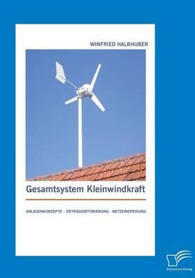 Gesamtsystem Kleinwindkraft: Anlagenkonzepte - Ertragsoptimierung - Netzeinspeisung (Paperback)