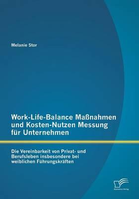 Work-Life-Balance Massnahmen Und Kosten-Nutzen Messung Fur Unternehmen: Die Vereinbarkeit Von Privat- Und Berufsleben Insbesondere Bei Weiblichen Fuhr (Paperback)