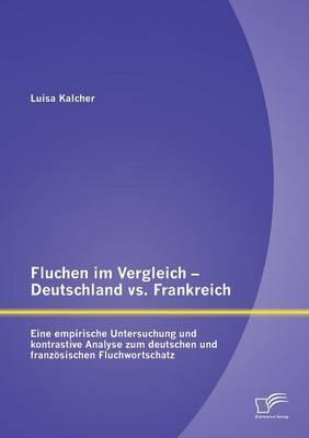 Fluchen Im Vergleich - Deutschland vs. Frankreich: Eine Empirische Untersuchung Und Kontrastive Analyse Zum Deutschen Und Franzosischen Fluchwortschatz (Paperback)
