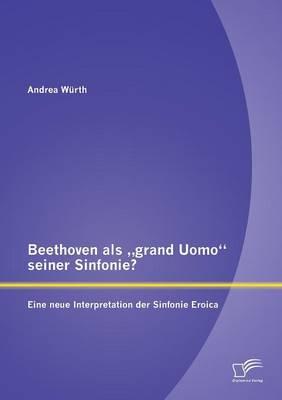 """Beethoven ALS Grand Uomo"""" Seiner Sinfonie? Eine Neue Interpretation Der Sinfonie Eroica (Paperback)"""
