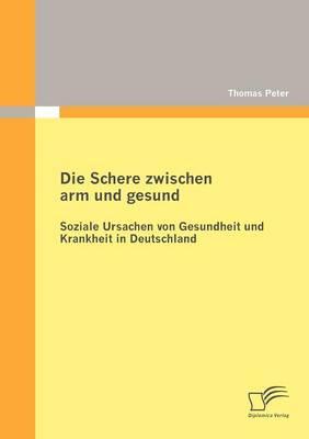 Die Schere Zwischen Arm Und Gesund: Soziale Ursachen Von Gesundheit Und Krankheit in Deutschland (Paperback)