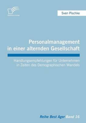 Personalmanagement in Einer Alternden Gesellschaft: Handlungsempfehlungen Fur Unternehmen in Zeiten Des Demographischen Wandels (Paperback)