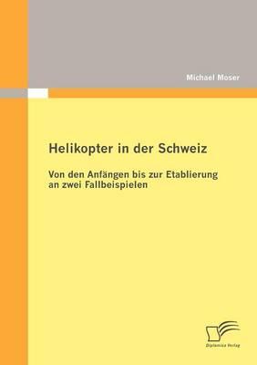 Helikopter in Der Schweiz: Von Den Anf Ngen Bis Zur Etablierung an Zwei Fallbeispielen (Paperback)