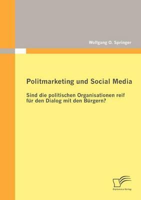 Politmarketing Und Social Media: Sind Die Politischen Organisationen Reif Fur Den Dialog Mit Den B Rgern? (Paperback)