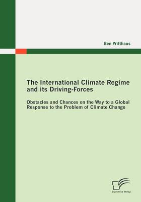 The International Climate Regime and Its Driving-Forces: Obstacles and Chances on the Way to a Global Response to the Problem of Climate Change (Paperback)