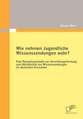 Wie Nehmen Jugendliche Wissenssendungen Wahr? Eine Rezeptionsstudie Zur Vermittlungsleistung Und Attraktivit T Von Wissenssendungen Im Deutschen Fernsehen (Paperback)