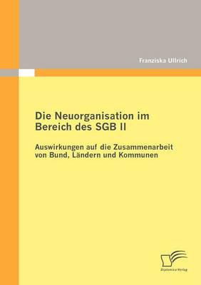 Die Neuorganisation Im Bereich Des Sgb II: Auswirkungen Auf Die Zusammenarbeit Von Bund, L Ndern Und Kommunen (Paperback)