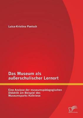 Das Museum ALS Ausserschulischer Lernort: Eine Analyse Der Museumspadagogischen Didaktik Am Beispiel Des Museumsparks Kalkriese (Paperback)
