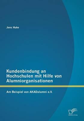 Kundenbindung an Hochschulen Mit Hilfe Von Alumniorganisationen: Am Beispiel Von Akadalumni E.V. (Paperback)