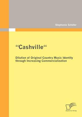 """Cashville"" - Dilution of Original Country Music Identity Through Increasing Commercialization (Paperback)"