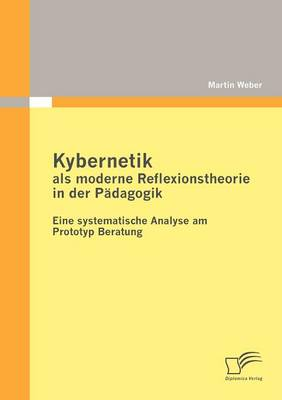 Kybernetik ALS Moderne Reflexionstheorie in Der P Dagogik: Eine Systematische Analyse Am Prototyp Beratung (Paperback)