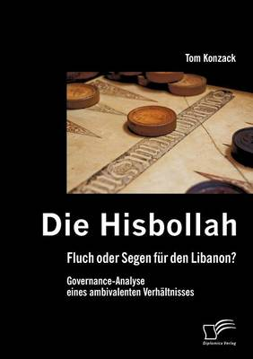 Die Hisbollah - Fluch Oder Segen Fur Den Libanon? Governance-Analyse Eines Ambivalenten Verh Ltnisses (Paperback)