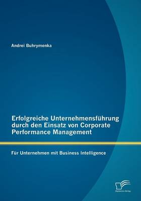 Erfolgreiche Unternehmensf Hrung Durch Den Einsatz Von Corporate Performance Management: Fur Unternehmen Mit Business Intelligence (Paperback)