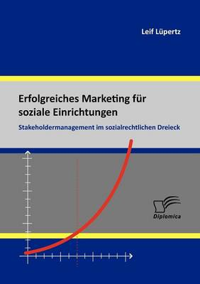 Erfolgreiches Marketing Fur Soziale Einrichtungen: Stakeholdermanagement Im Sozialrechtlichen Dreieck (Paperback)