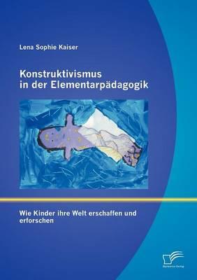 Konstruktivismus in Der Elementarp Dagogik: Wie Kinder Ihre Welt Erschaffen Und Erforschen (Paperback)