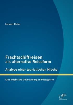 Frachtschiffreisen ALS Alternative Reiseform: Analyse Einer Touristischen Nische (Paperback)