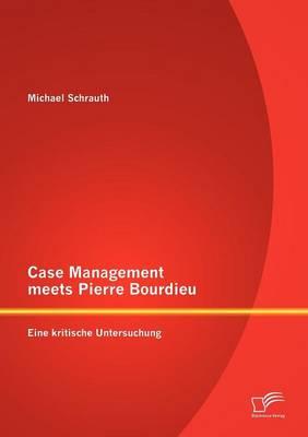 Case Management Meets Pierre Bourdieu: Eine Kritische Untersuchung (Paperback)
