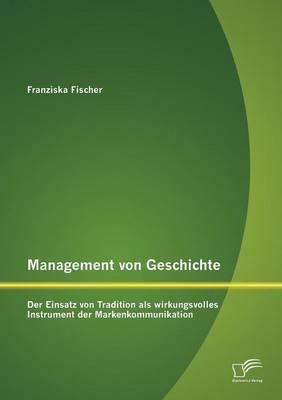 Management Von Geschichte: Der Einsatz Von Tradition ALS Wirkungsvolles Instrument Der Markenkommunikation (Paperback)