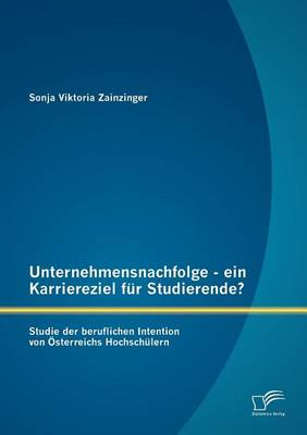 Unternehmensnachfolge - Ein Karriereziel Fur Studierende?: Studie Der Beruflichen Intention Von Sterreichs Hochsch Lern (Paperback)