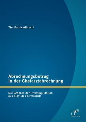 Abrechnungsbetrug in Der Chefarztabrechnung: Die Grenzen Der Privatliquidation Aus Sicht Des Strafrechts (Paperback)