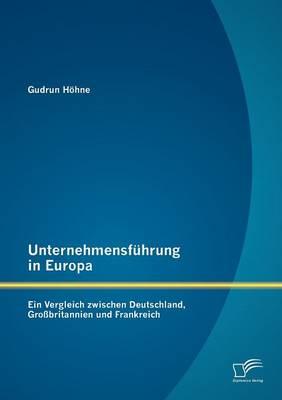 Unternehmensfuhrung in Europa: Ein Vergleich Zwischen Deutschland, Grossbritannien Und Frankreich (Paperback)