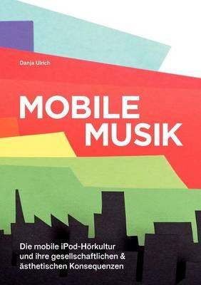 Mobile Musik: Die Mobile Ipod-H rkultur Und Ihre Gesellschaftlichen Und  sthetischen Konsequenzen (Paperback)